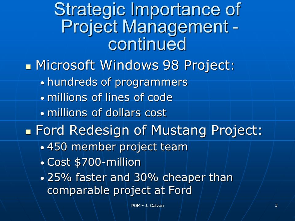 POM - J. Galván 3 Strategic Importance of Project Management - continued Microsoft Windows 98 Project : Microsoft Windows 98 Project : hundreds of pro