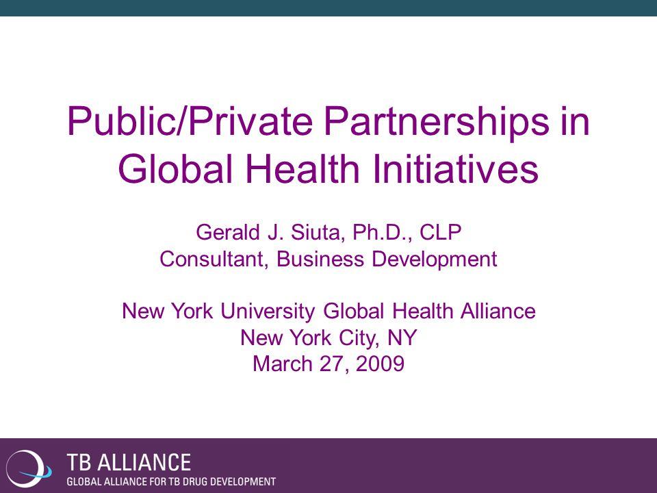 Public/Private Partnerships in Global Health Initiatives Gerald J. Siuta, Ph.D., CLP Consultant, Business Development New York University Global Healt
