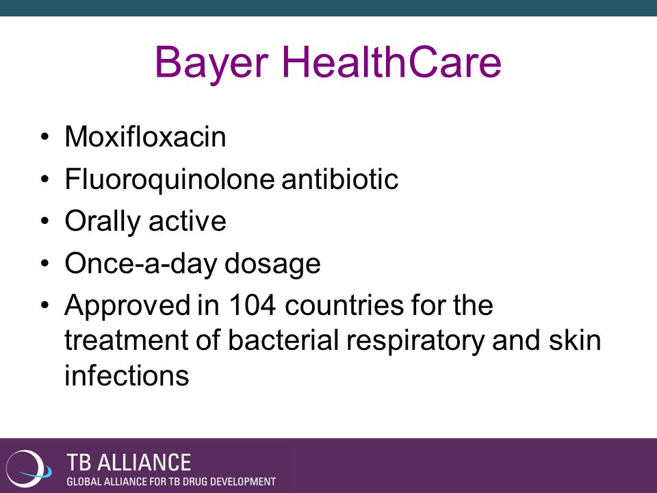 Bayer HealthCare Moxifloxacin Fluoroquinolone antibiotic Orally active Once-a-day dosage Approved in 104 countries for the treatment of bacterial resp