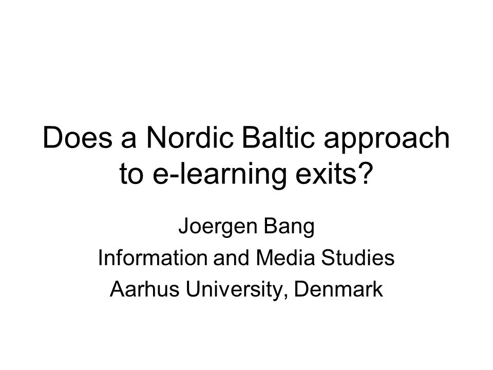Does a Nordic Baltic approach to e-learning exits? Joergen Bang Information and Media Studies Aarhus University, Denmark