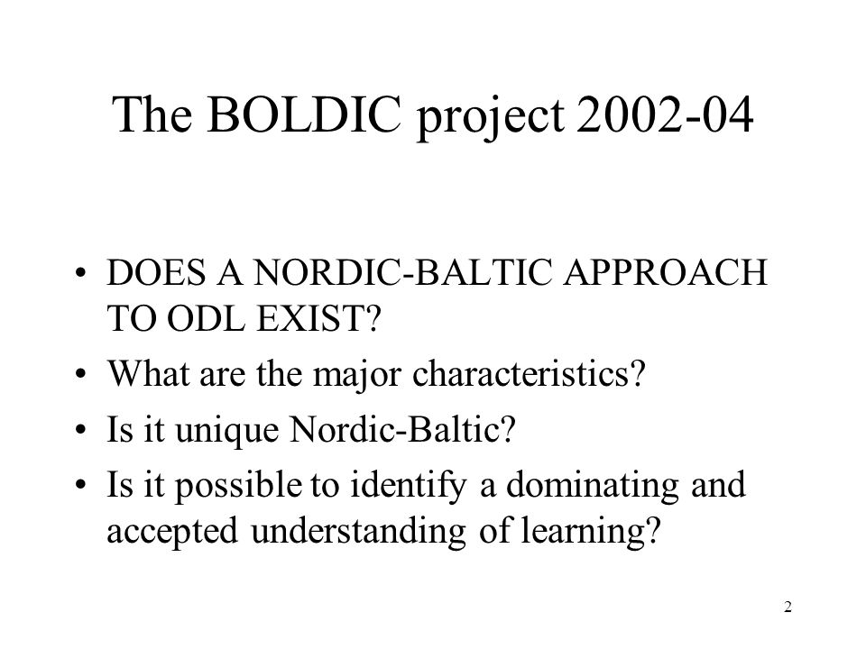The BOLDIC project 2002-04 DOES A NORDIC-BALTIC APPROACH TO ODL EXIST? What are the major characteristics? Is it unique Nordic-Baltic? Is it possible
