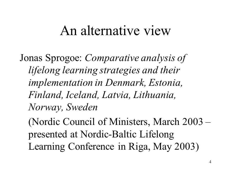 An alternative view Jonas Sprogoe: Comparative analysis of lifelong learning strategies and their implementation in Denmark, Estonia, Finland, Iceland, Latvia, Lithuania, Norway, Sweden (Nordic Council of Ministers, March 2003 – presented at Nordic-Baltic Lifelong Learning Conference in Riga, May 2003) 4