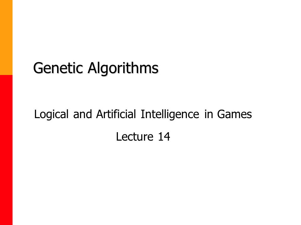 Genetic Algorithms Logical and Artificial Intelligence in Games Lecture 14