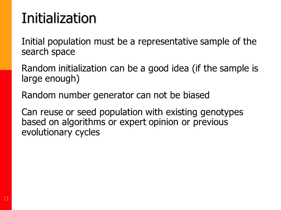 11 Initialization Initial population must be a representative sample of the search space Random initialization can be a good idea (if the sample is la