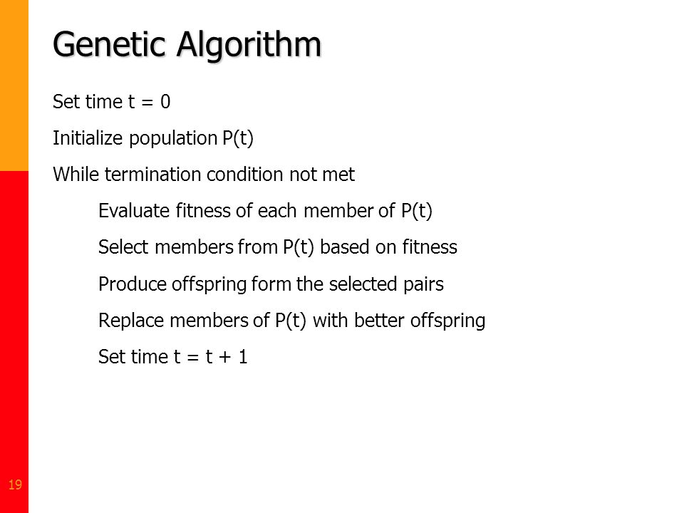 19 Genetic Algorithm Set time t = 0 Initialize population P(t) While termination condition not met Evaluate fitness of each member of P(t) Select memb