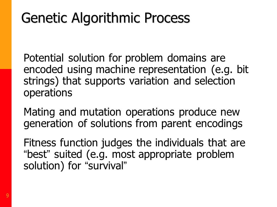 9 Genetic Algorithmic Process Potential solution for problem domains are encoded using machine representation (e.g. bit strings) that supports variati