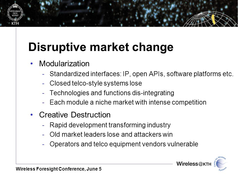 Wireless Foresight Conference, June 5 Disruptive market change Modularization -Standardized interfaces: IP, open APIs, software platforms etc.