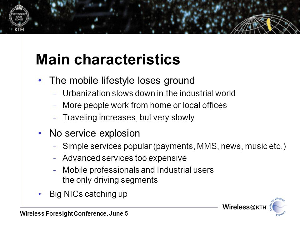 Wireless Foresight Conference, June 5 Main characteristics The mobile lifestyle loses ground -Urbanization slows down in the industrial world -More people work from home or local offices -Traveling increases, but very slowly No service explosion -Simple services popular (payments, MMS, news, music etc.) -Advanced services too expensive -Mobile professionals and Industrial users the only driving segments Big NICs catching up