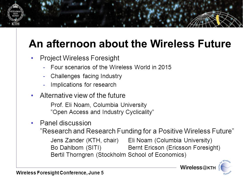 Wireless Foresight Conference, June 5 An afternoon about the Wireless Future Project Wireless Foresight -Four scenarios of the Wireless World in Challenges facing Industry -Implications for research Alternative view of the future Prof.