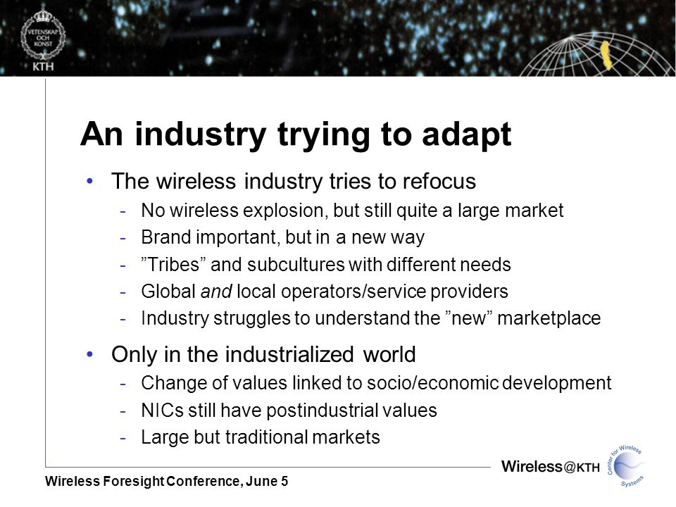 Wireless Foresight Conference, June 5 An industry trying to adapt The wireless industry tries to refocus -No wireless explosion, but still quite a large market -Brand important, but in a new way -Tribes and subcultures with different needs -Global and local operators/service providers -Industry struggles to understand the new marketplace Only in the industrialized world -Change of values linked to socio/economic development -NICs still have postindustrial values -Large but traditional markets
