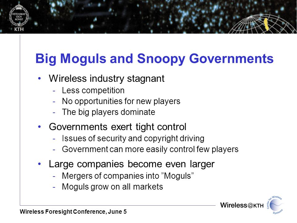 Wireless Foresight Conference, June 5 Big Moguls and Snoopy Governments Wireless industry stagnant -Less competition -No opportunities for new players -The big players dominate Governments exert tight control -Issues of security and copyright driving -Government can more easily control few players Large companies become even larger -Mergers of companies into Moguls -Moguls grow on all markets
