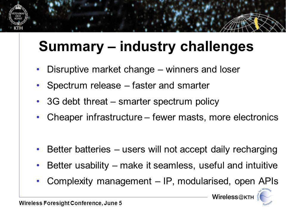 Wireless Foresight Conference, June 5 Disruptive market change – winners and loser Spectrum release – faster and smarter 3G debt threat – smarter spectrum policy Cheaper infrastructure – fewer masts, more electronics Better batteries – users will not accept daily recharging Better usability – make it seamless, useful and intuitive Complexity management – IP, modularised, open APIs Summary – industry challenges