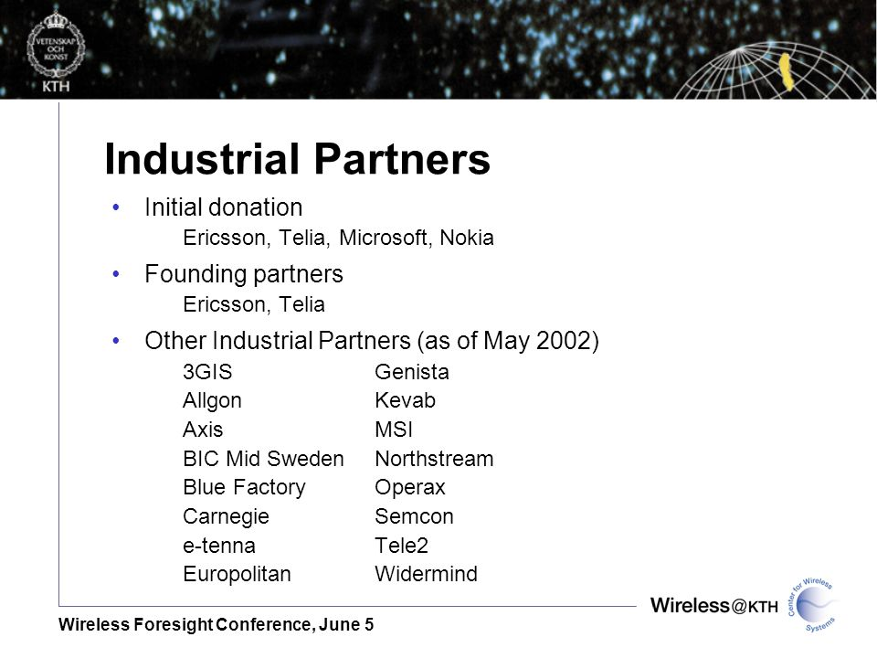 Wireless Foresight Conference, June 5 Industrial Partners Initial donation Ericsson, Telia, Microsoft, Nokia Founding partners Ericsson, Telia Other Industrial Partners (as of May 2002) 3GISGenista AllgonKevab AxisMSI BIC Mid SwedenNorthstream Blue FactoryOperax CarnegieSemcon e-tennaTele2 EuropolitanWidermind