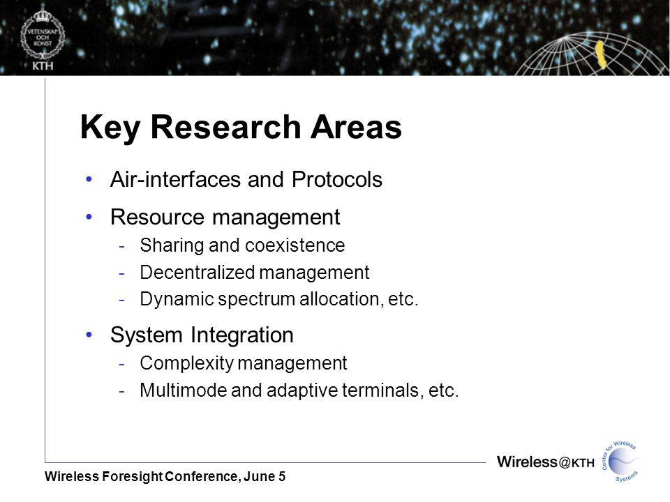 Wireless Foresight Conference, June 5 Key Research Areas Air-interfaces and Protocols Resource management -Sharing and coexistence -Decentralized management -Dynamic spectrum allocation, etc.
