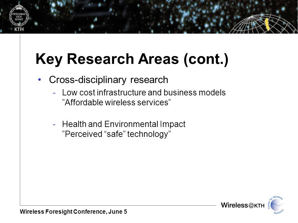 Wireless Foresight Conference, June 5 Key Research Areas (cont.) Cross-disciplinary research -Low cost infrastructure and business models Affordable w