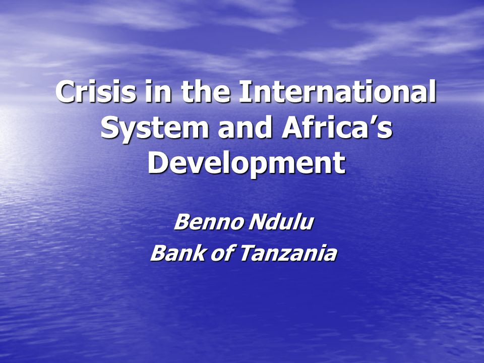 Crisis in the International System and Africas Development Benno Ndulu Bank of Tanzania