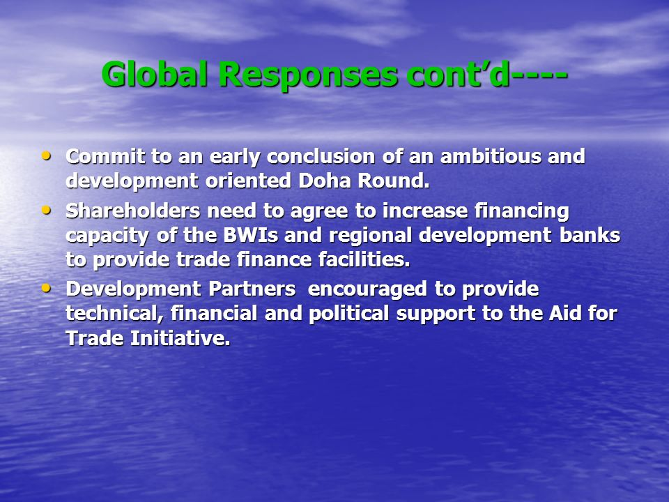 Global Responses contd---- Commit to an early conclusion of an ambitious and development oriented Doha Round.