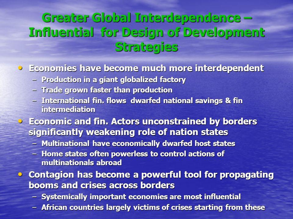 Greater Global Interdependence – Influential for Design of Development Strategies Economies have become much more interdependent Economies have become much more interdependent –Production in a giant globalized factory –Trade grown faster than production –International fin.