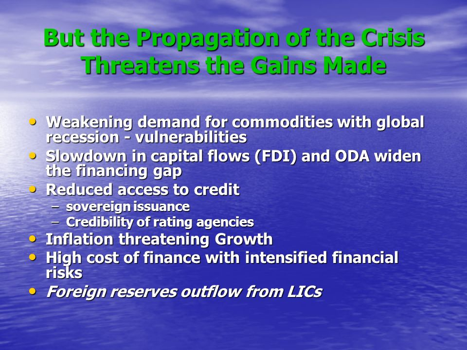 But the Propagation of the Crisis Threatens the Gains Made Weakening demand for commodities with global recession - vulnerabilities Weakening demand for commodities with global recession - vulnerabilities Slowdown in capital flows (FDI) and ODA widen the financing gap Slowdown in capital flows (FDI) and ODA widen the financing gap Reduced access to credit Reduced access to credit –sovereign issuance –Credibility of rating agencies Inflation threatening Growth Inflation threatening Growth High cost of finance with intensified financial risks High cost of finance with intensified financial risks Foreign reserves outflow from LICs Foreign reserves outflow from LICs