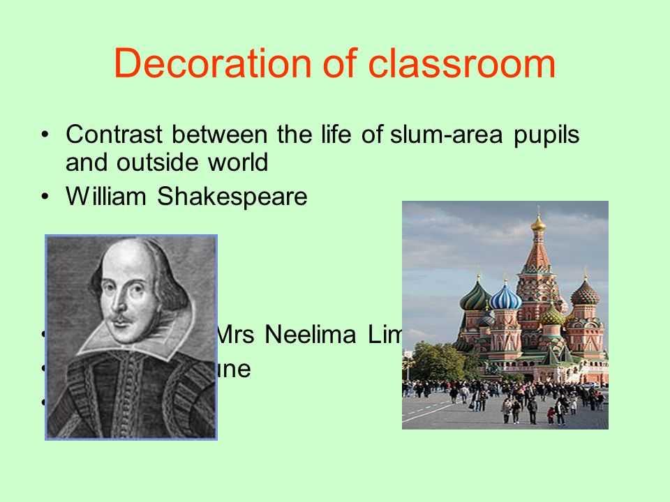 Decoration of classroom Contrast between the life of slum-area pupils and outside world William Shakespeare prepared by-Mrs Neelima Limaye K.V.B.E.G.P