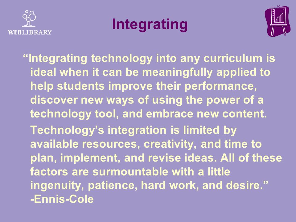 Integrating Integrating technology into any curriculum is ideal when it can be meaningfully applied to help students improve their performance, discov