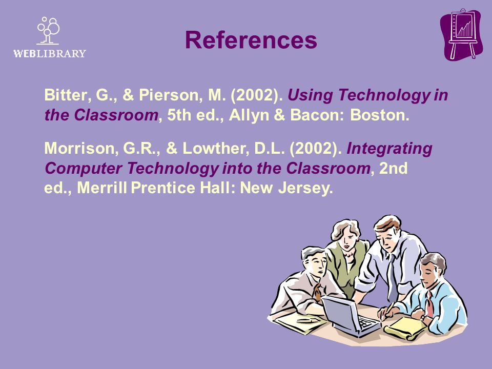 References Bitter, G., & Pierson, M. (2002). Using Technology in the Classroom, 5th ed., Allyn & Bacon: Boston. Morrison, G.R., & Lowther, D.L. (2002)