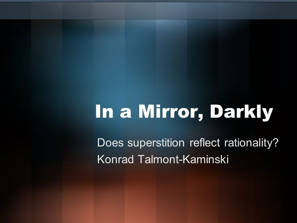 Does superstition reflect rationality Konrad Talmont-Kaminski In a Mirror, Darkly