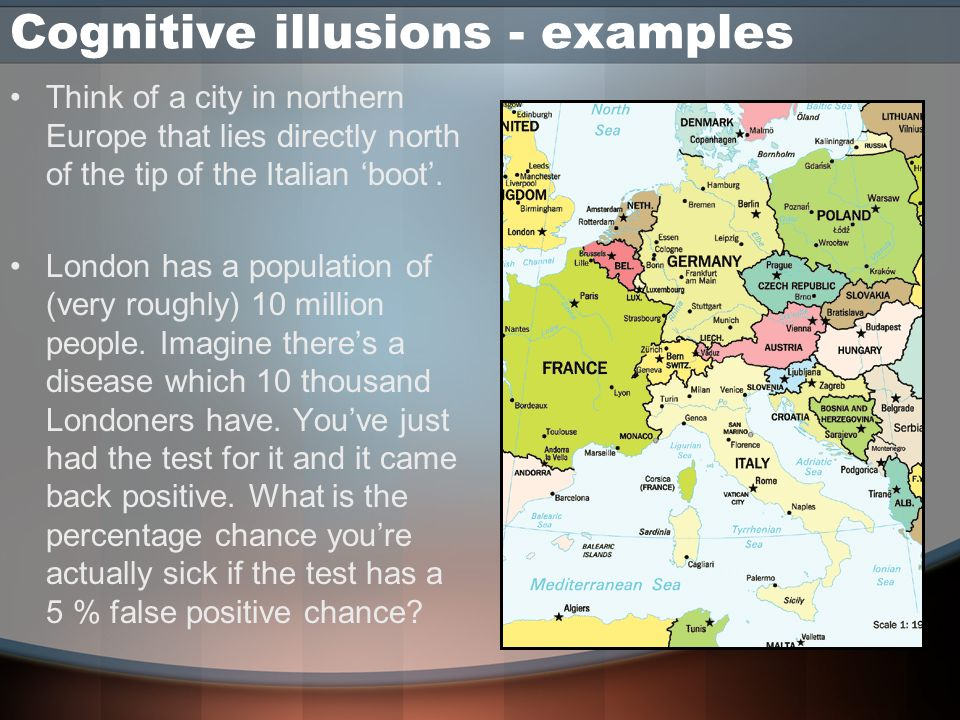 Cognitive illusions - examples Think of a city in northern Europe that lies directly north of the tip of the Italian boot. London has a population of