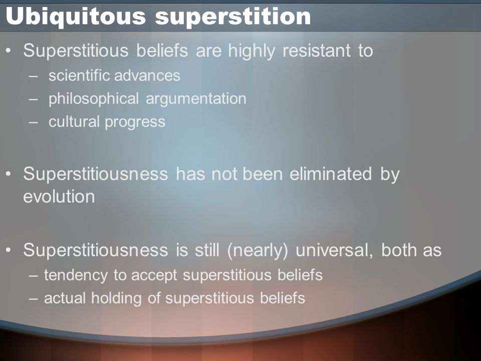 Ubiquitous superstition Superstitious beliefs are highly resistant to – scientific advances – philosophical argumentation – cultural progress Superstitiousness has not been eliminated by evolution Superstitiousness is still (nearly) universal, both as –tendency to accept superstitious beliefs –actual holding of superstitious beliefs