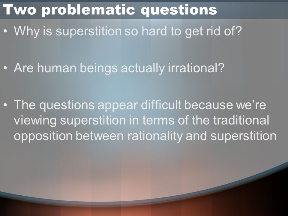 Conclusions Superstition –May turn out to be a by-product of rational thinking –Can not be eliminated –Can be partially counteracted by making people aware of The heuristics they use The limitations of these heuristics Alternative heuristics The limitations of those heuristics –The sciences do some of this