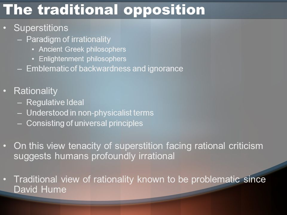 The traditional opposition Superstitions –Paradigm of irrationality Ancient Greek philosophers Enlightenment philosophers –Emblematic of backwardness and ignorance Rationality –Regulative Ideal –Understood in non-physicalist terms –Consisting of universal principles On this view tenacity of superstition facing rational criticism suggests humans profoundly irrational Traditional view of rationality known to be problematic since David Hume