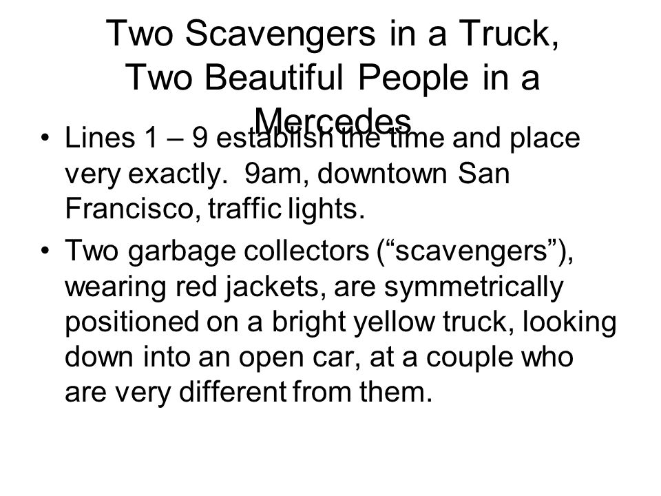 Two Scavengers in a Truck, Two Beautiful People in a Mercedes Lines 1 – 9 establish the time and place very exactly. 9am, downtown San Francisco, traf