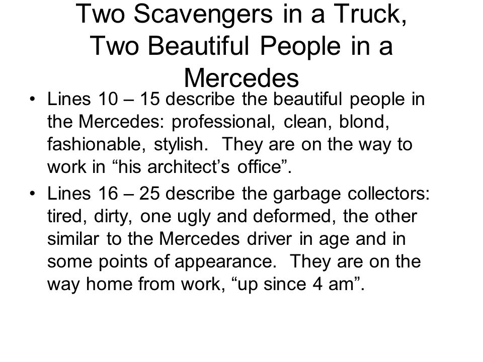 Two Scavengers in a Truck, Two Beautiful People in a Mercedes Lines 10 – 15 describe the beautiful people in the Mercedes: professional, clean, blond,