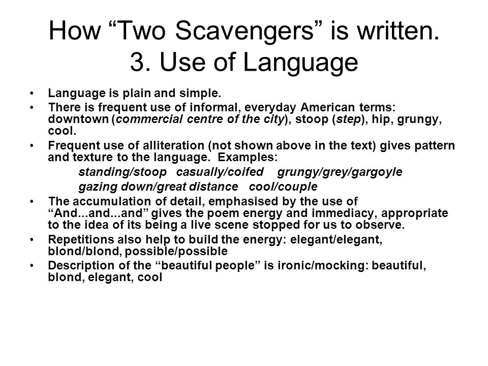 How Two Scavengers is written. 3. Use of Language Language is plain and simple. There is frequent use of informal, everyday American terms: downtown (