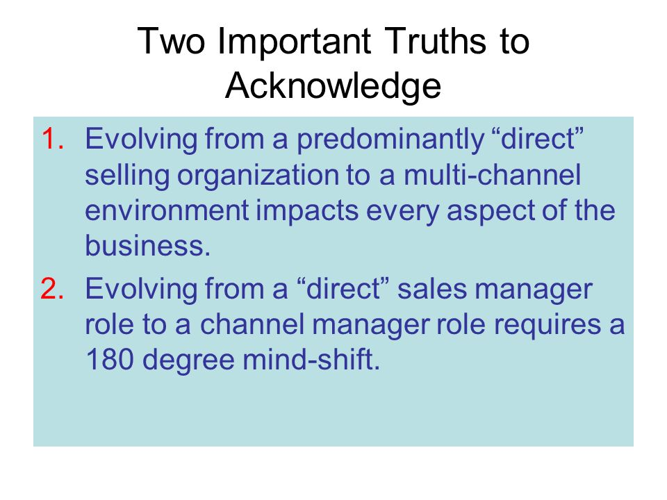 Two Important Truths to Acknowledge 1.Evolving from a predominantly direct selling organization to a multi-channel environment impacts every aspect of the business.
