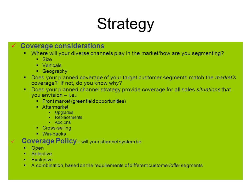 Strategy Coverage considerations Where will your diverse channels play in the market/how are you segmenting.