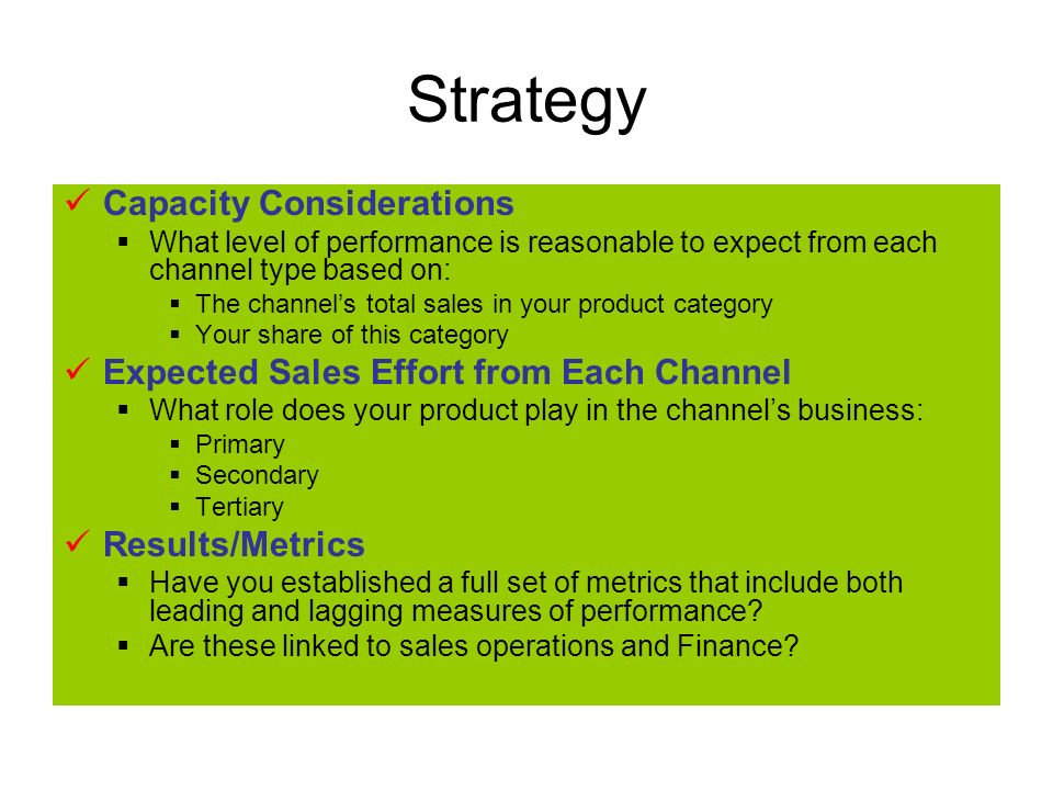 Strategy Capacity Considerations What level of performance is reasonable to expect from each channel type based on: The channels total sales in your product category Your share of this category Expected Sales Effort from Each Channel What role does your product play in the channels business: Primary Secondary Tertiary Results/Metrics Have you established a full set of metrics that include both leading and lagging measures of performance.