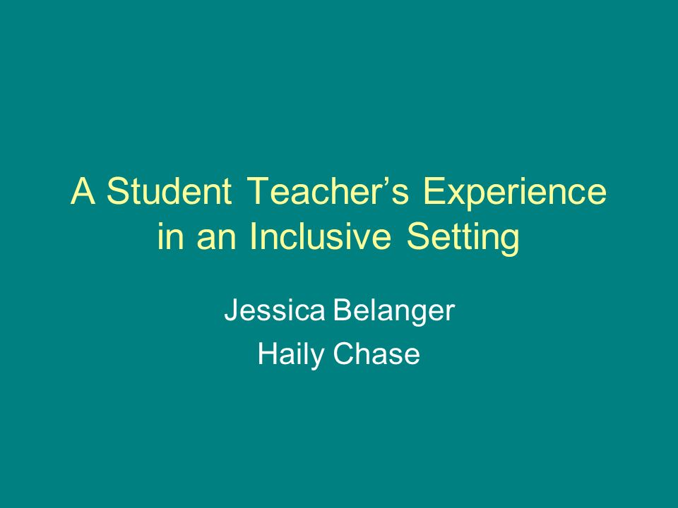 A Student Teachers Experience in an Inclusive Setting Jessica Belanger Haily Chase