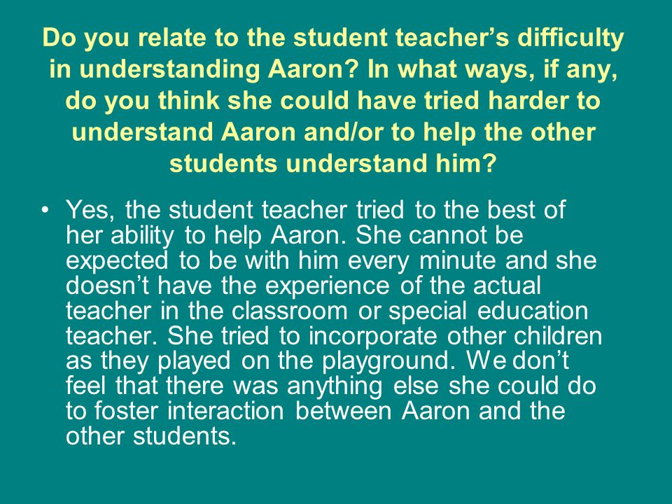 Do you relate to the student teachers difficulty in understanding Aaron? In what ways, if any, do you think she could have tried harder to understand