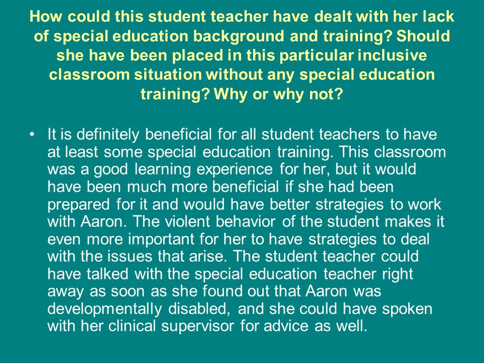 How could this student teacher have dealt with her lack of special education background and training? Should she have been placed in this particular i