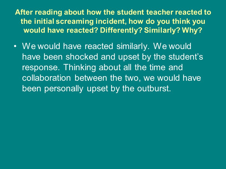 After reading about how the student teacher reacted to the initial screaming incident, how do you think you would have reacted.