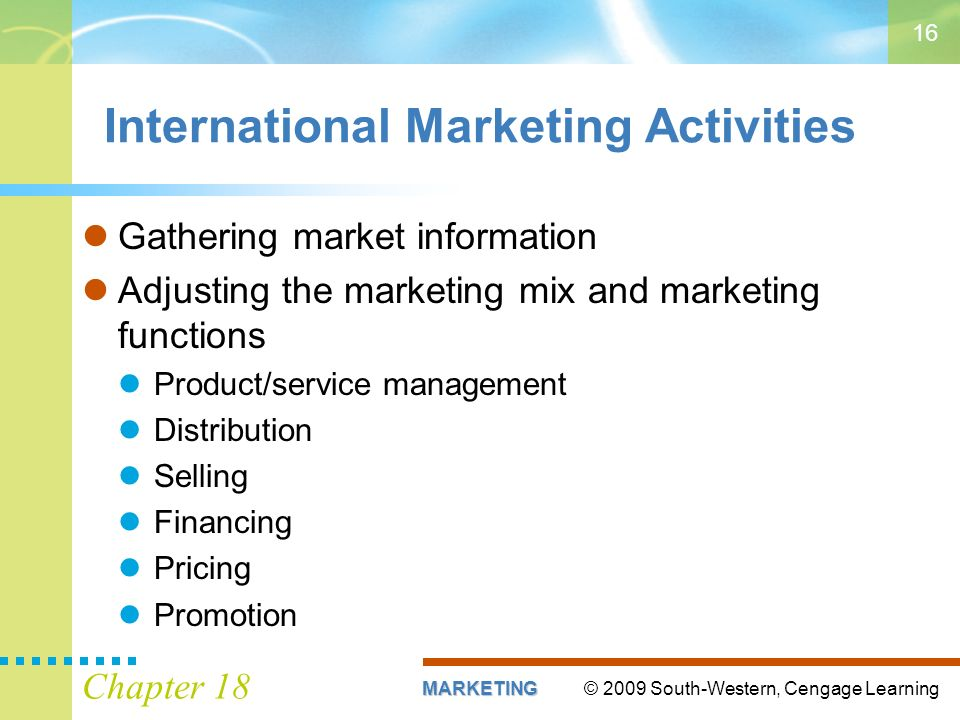© 2009 South-Western, Cengage LearningMARKETING Chapter 18 16 International Marketing Activities Gathering market information Adjusting the marketing mix and marketing functions Product/service management Distribution Selling Financing Pricing Promotion