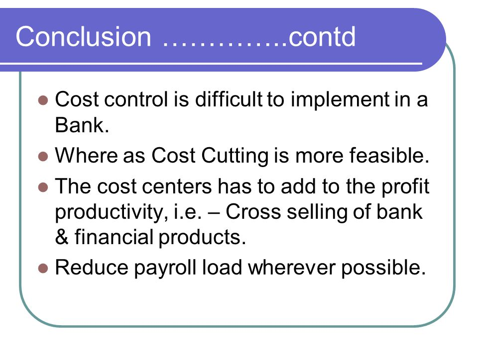 Conclusion …………..contd Cost control is difficult to implement in a Bank. Where as Cost Cutting is more feasible. The cost centers has to add to the pr