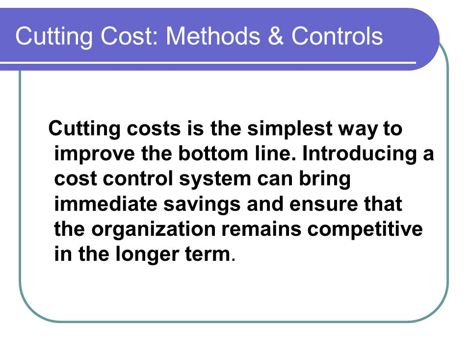Cutting Cost: Methods & Controls Cutting costs is the simplest way to improve the bottom line. Introducing a cost control system can bring immediate s