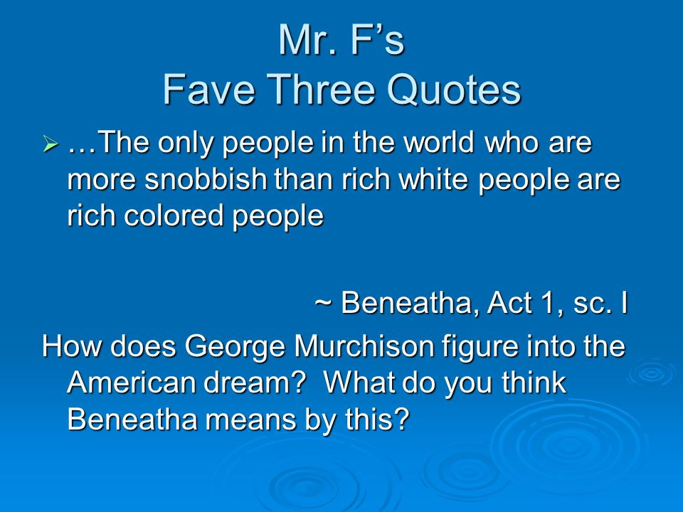 Mr. Fs Fave Three Quotes …The only people in the world who are more snobbish than rich white people are rich colored people …The only people in the wo