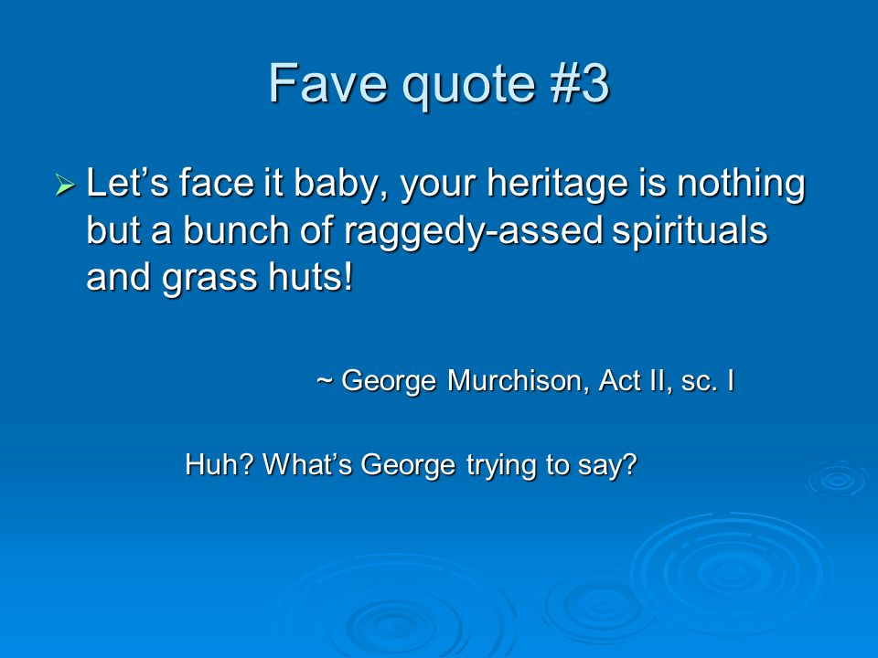 Fave quote #3 Lets face it baby, your heritage is nothing but a bunch of raggedy-assed spirituals and grass huts! Lets face it baby, your heritage is