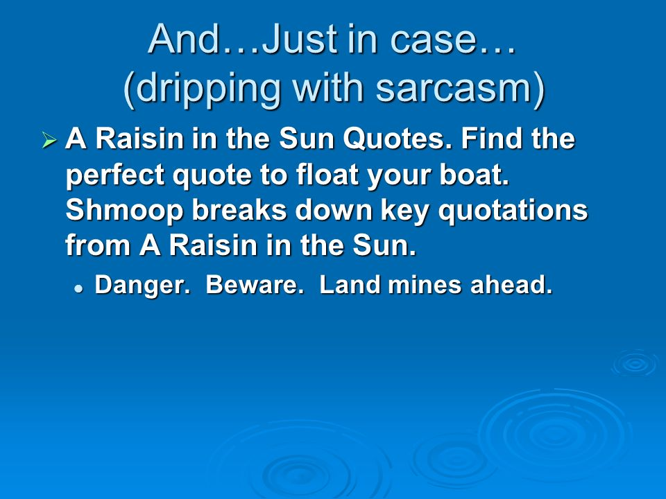 And…Just in case… (dripping with sarcasm) A Raisin in the Sun Quotes. Find the perfect quote to float your boat. Shmoop breaks down key quotations fro