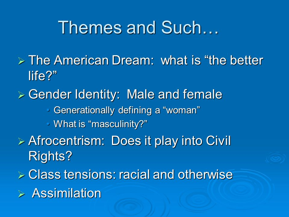 Themes and Such… The American Dream: what is the better life? The American Dream: what is the better life? Gender Identity: Male and female Gender Ide
