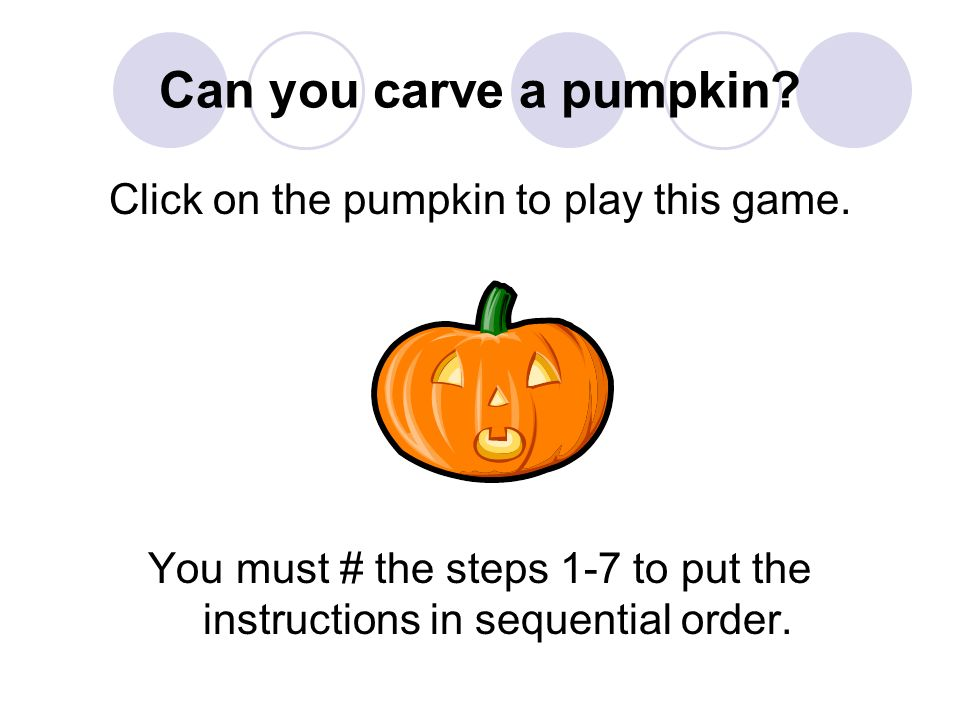 Can you carve a pumpkin? Click on the pumpkin to play this game. You must # the steps 1-7 to put the instructions in sequential order.
