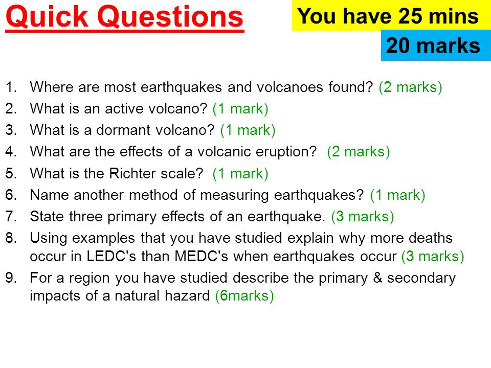 Quick Questions 1.Where are most earthquakes and volcanoes found? (2 marks) 2.What is an active volcano? (1 mark) 3.What is a dormant volcano? (1 mark